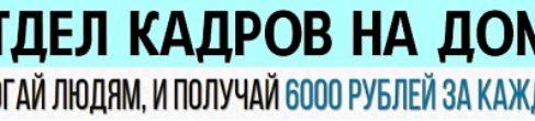 Отдел кадров на дому! Получай 6000 руб. за каждого!
